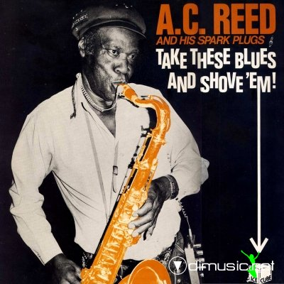 A.C. Reed & His Spark Plugs - Take These Blues And Shove Em (1987)