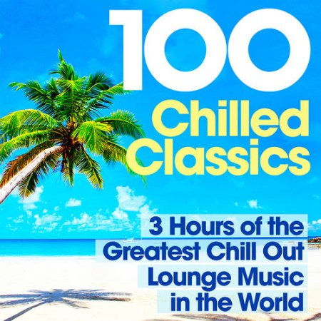 100 Chilled Classics: 3 Hours of the Greatest Chill Out Lounge Music in the World (2012)