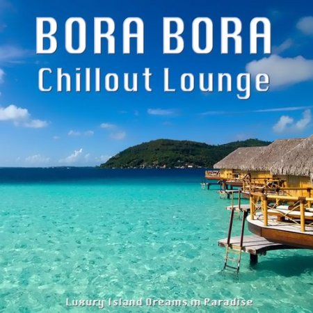 Bora Bora Chillout Lounge: Luxury Island Dreams in Paradise (2012)