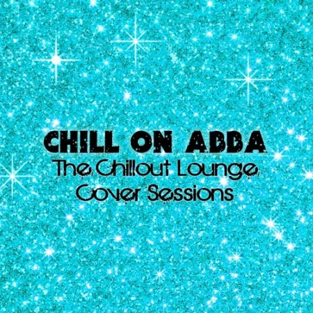 Chill On Abba: The Chillout Lounge Cover Sessions (2012)