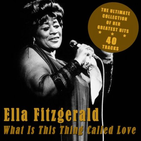 Ella Fitzgerald – What Is This Thing Called Love: The Ultimate Collection of Her Greatest Hits (2012)