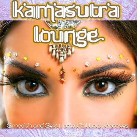 Kamasutra Lounge: Smooth and Sexy India Chillout Grooves With Spicy Flavor (2012)