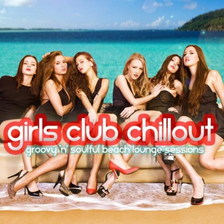 Girls Club Chillout: Groovy n Soulful Beach Lounge Relax Session (2013)