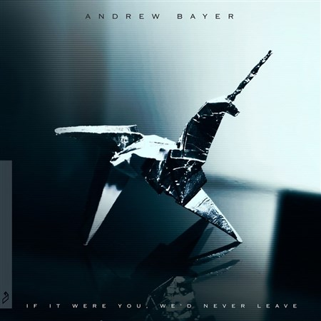 Andrew Bayer - If It Were You, We'd Never Leave (2013)