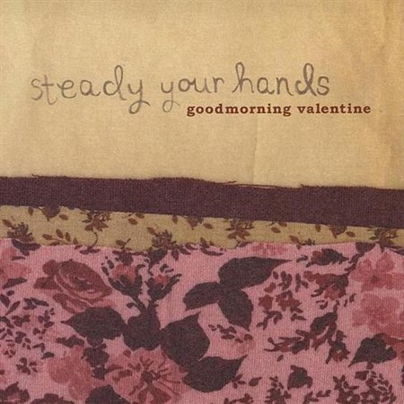 Goodmorning Valentine-Steady Your  Hands (2006) (FLAC)