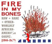 VA - Fire in My Bones Raw, Rare & Otherworldly African-American Gospel
