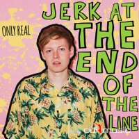 Only Real - Jerk At the End of the Line (2015)
